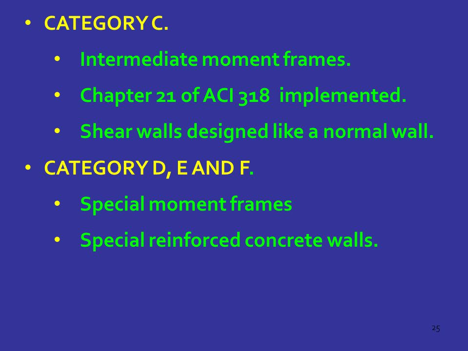 25 CATEGORY C. Intermediate moment frames. Chapter 21 of ACI 318 implemented. Shear walls designed like a normal wall. CATEGORY D, E AND F. Special mo