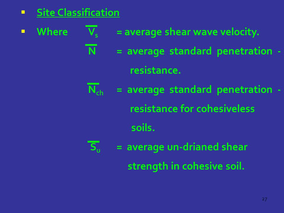 27  Site Classification  Where V s = average shear wave velocity. N= average standard penetration - resistance. N ch = average standard penetration