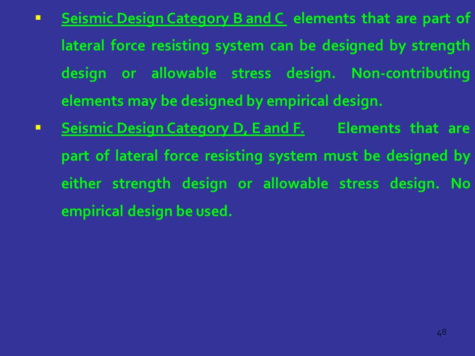 48  Seismic Design Category B and C elements that are part of lateral force resisting system can be designed by strength design or allowable stress design.