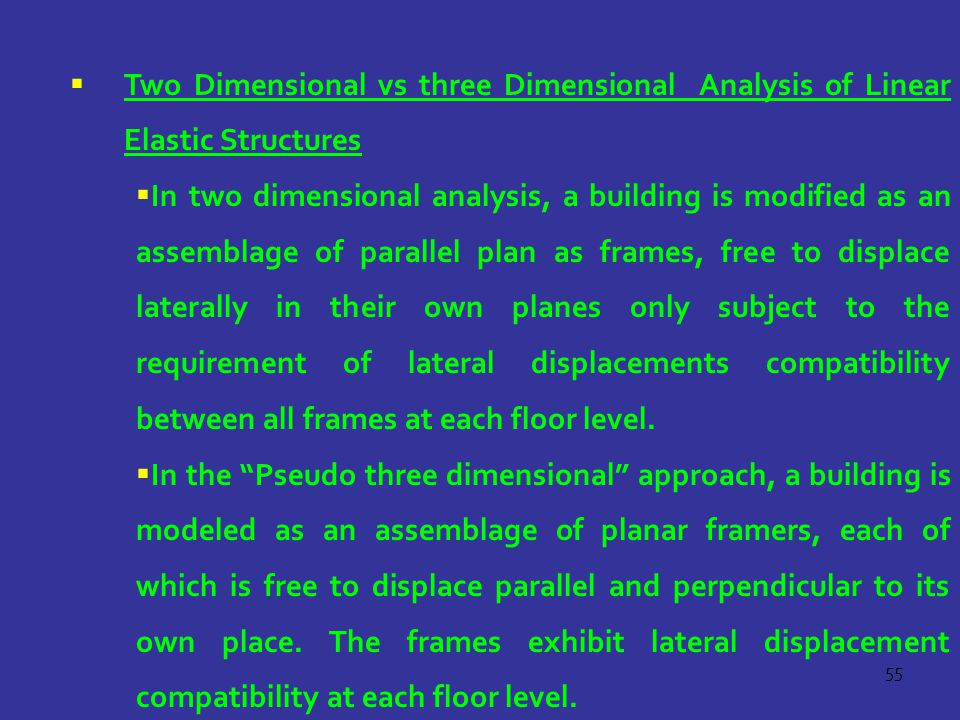 55  Two Dimensional vs three Dimensional Analysis of Linear Elastic Structures  In two dimensional analysis, a building is modified as an assemblage of parallel plan as frames, free to displace laterally in their own planes only subject to the requirement of lateral displacements compatibility between all frames at each floor level.