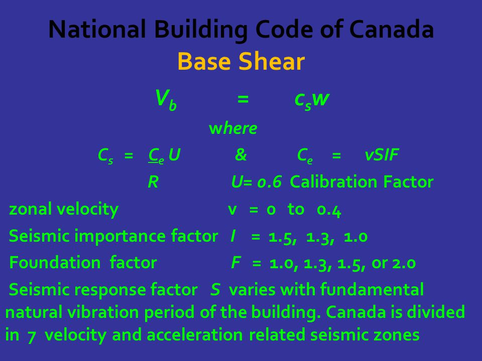 National Building Code of Canada Base Shear V b = c s w where C s = C e U & C e = vSIF R U= 0.6 Calibration Factor zonal velocity v = 0 to 0.4 Seismic importance factor I = 1.5, 1.3, 1.0 Foundation factor F = 1.0, 1.3, 1.5, or 2.0 Seismic response factor S varies with fundamental natural vibration period of the building.