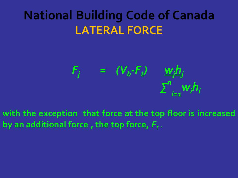 National Building Code of Canada LATERAL FORCE F j = (V b -F t ) w j h j ∑ n i=1 w i h i with the exception that force at the top floor is increased by an additional force, the top force, F t.