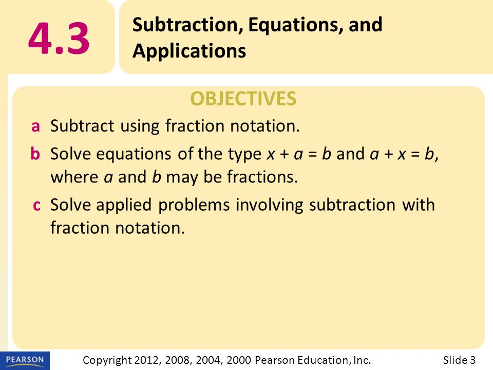 OBJECTIVES 4.3 Subtraction, Equations, and Applications Slide 3Copyright 2012, 2008, 2004, 2000 Pearson Education, Inc.