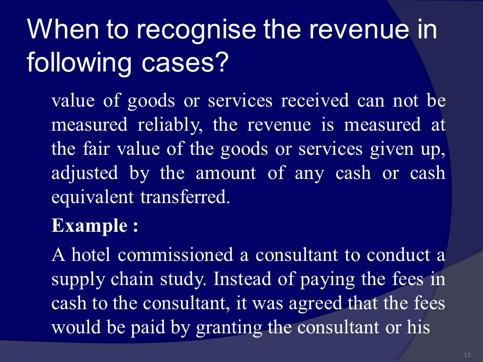 When to recognise the revenue in following cases? value of goods or services received can not be measured reliably, the revenue is measured at the fai