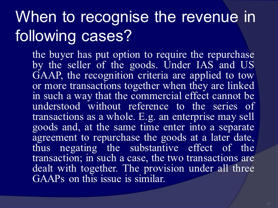 When to recognise the revenue in following cases? the buyer has put option to require the repurchase by the seller of the goods. Under IAS and US GAAP