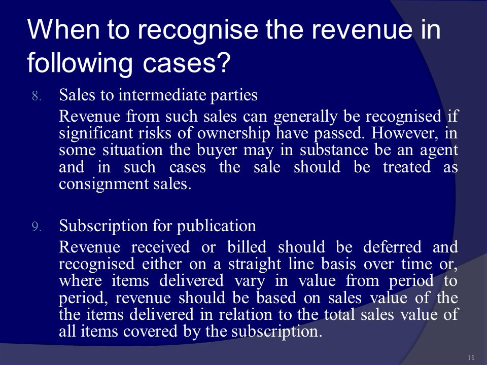 When to recognise the revenue in following cases? 8. Sales to intermediate parties Revenue from such sales can generally be recognised if significant