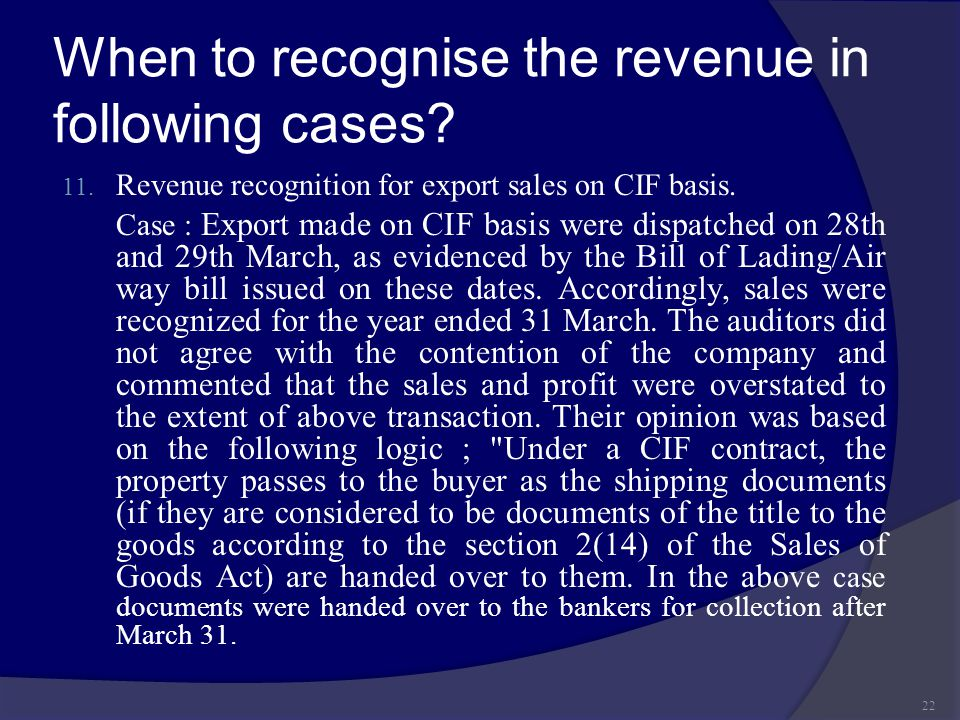 When to recognise the revenue in following cases? 11. Revenue recognition for export sales on CIF basis. Case : Export made on CIF basis were dispatch
