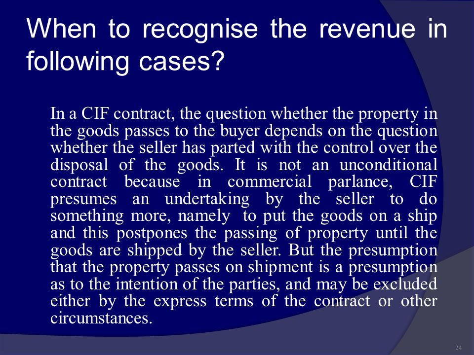 When to recognise the revenue in following cases? In a CIF contract, the question whether the property in the goods passes to the buyer depends on the