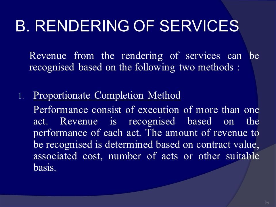 B. RENDERING OF SERVICES Revenue from the rendering of services can be recognised based on the following two methods : 1. Proportionate Completion Met