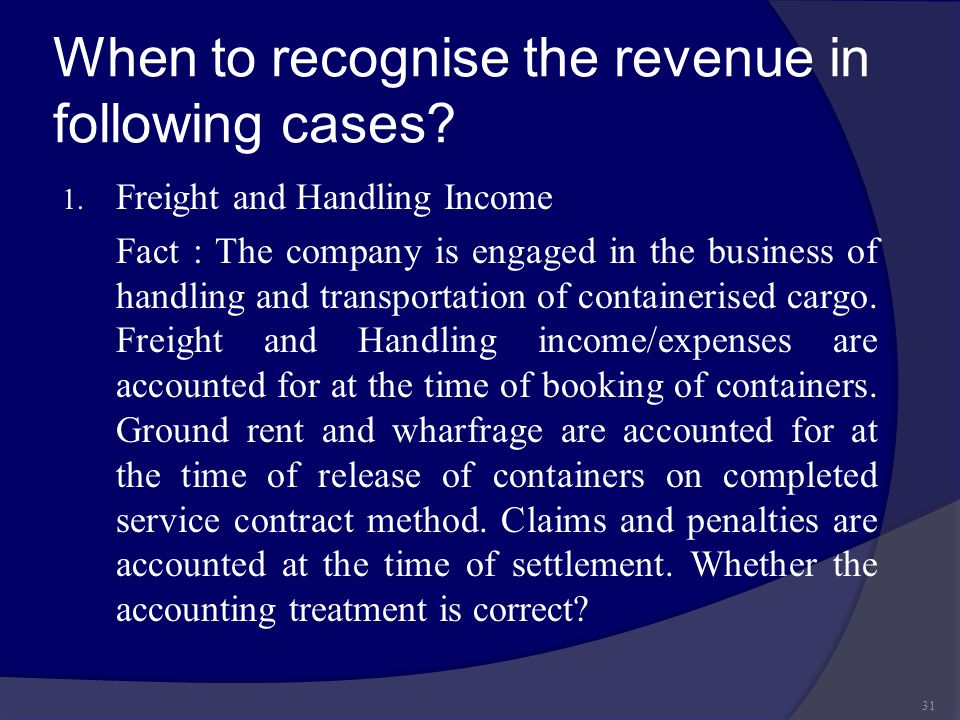 When to recognise the revenue in following cases? 1. Freight and Handling Income Fact : The company is engaged in the business of handling and transpo