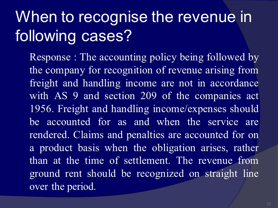 When to recognise the revenue in following cases? Response : The accounting policy being followed by the company for recognition of revenue arising fr