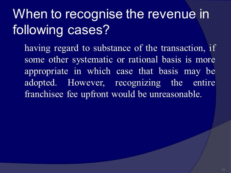 When to recognise the revenue in following cases? having regard to substance of the transaction, if some other systematic or rational basis is more ap
