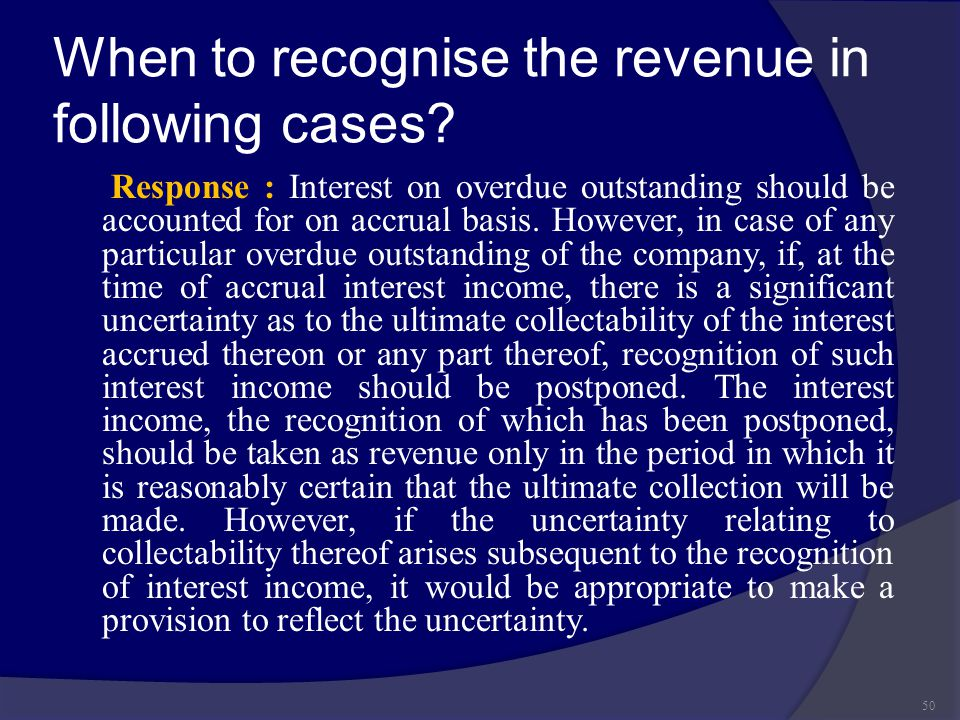 When to recognise the revenue in following cases? Response : Interest on overdue outstanding should be accounted for on accrual basis. However, in cas