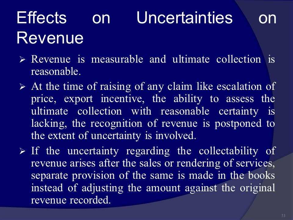Effects on Uncertainties on Revenue  Revenue is measurable and ultimate collection is reasonable.  At the time of raising of any claim like escalati