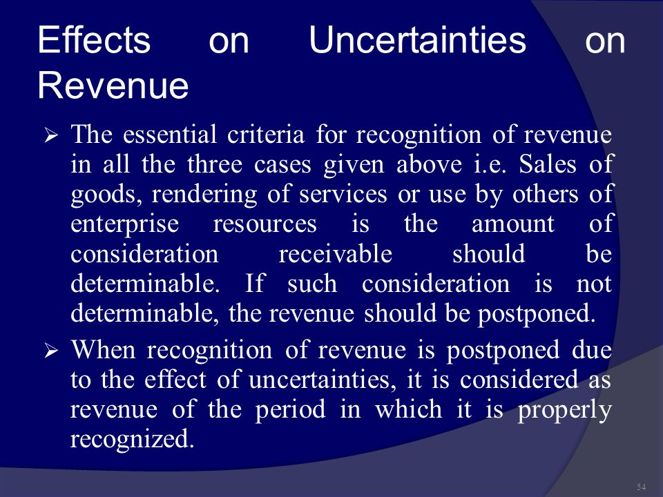 Effects on Uncertainties on Revenue  The essential criteria for recognition of revenue in all the three cases given above i.e. Sales of goods, render