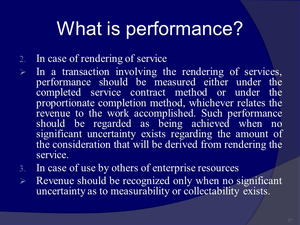 What is performance? 2. In case of rendering of service  In a transaction involving the rendering of services, performance should be measured either