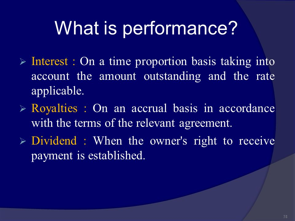What is performance?  Interest : On a time proportion basis taking into account the amount outstanding and the rate applicable.  Royalties : On an a