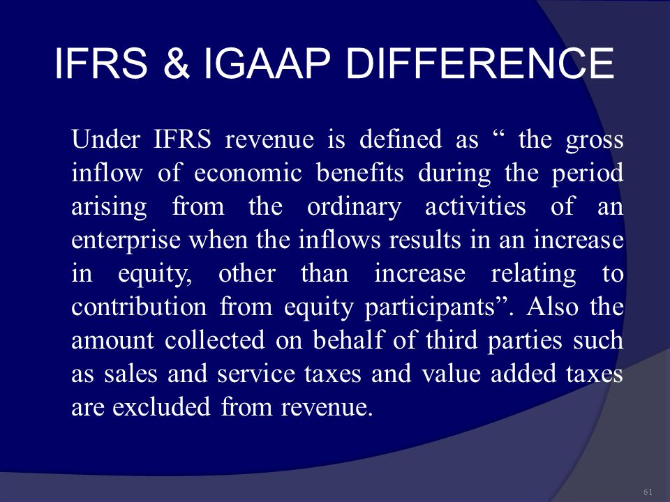 "IFRS & IGAAP DIFFERENCE Under IFRS revenue is defined as "" the gross inflow of economic benefits during the period arising from the ordinary activitie"