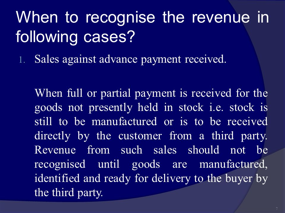 When to recognise the revenue in following cases? 1. Sales against advance payment received. When full or partial payment is received for the goods no