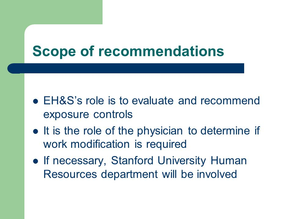 Scope of recommendations EH&S's role is to evaluate and recommend exposure controls It is the role of the physician to determine if work modification is required If necessary, Stanford University Human Resources department will be involved