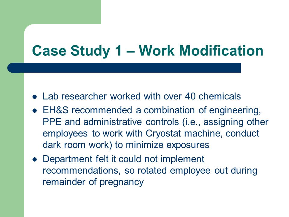 Case Study 1 – Work Modification Lab researcher worked with over 40 chemicals EH&S recommended a combination of engineering, PPE and administrative controls (i.e., assigning other employees to work with Cryostat machine, conduct dark room work) to minimize exposures Department felt it could not implement recommendations, so rotated employee out during remainder of pregnancy