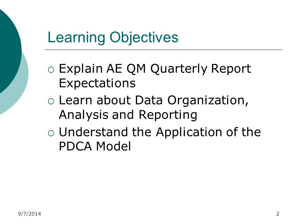9/7/2014 AE Performance Objectives  AE QM Quarterly Report Includes all required elements Template is used Timely submission  Data Organization Tables and charts are used  PDCA Model is appropriately applied PDCA follow up occurs Action plan is updated ongoing basis  Performance is monitored ongoing 3