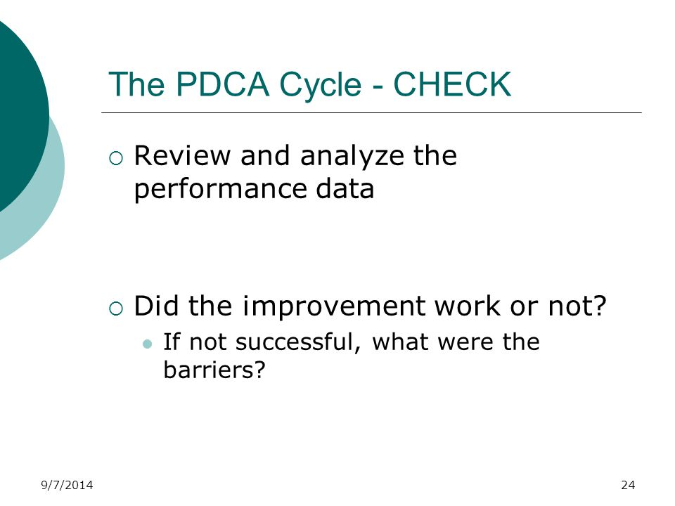 9/7/2014 The PDCA Cycle - CHECK  Review and analyze the performance data  Did the improvement work or not.