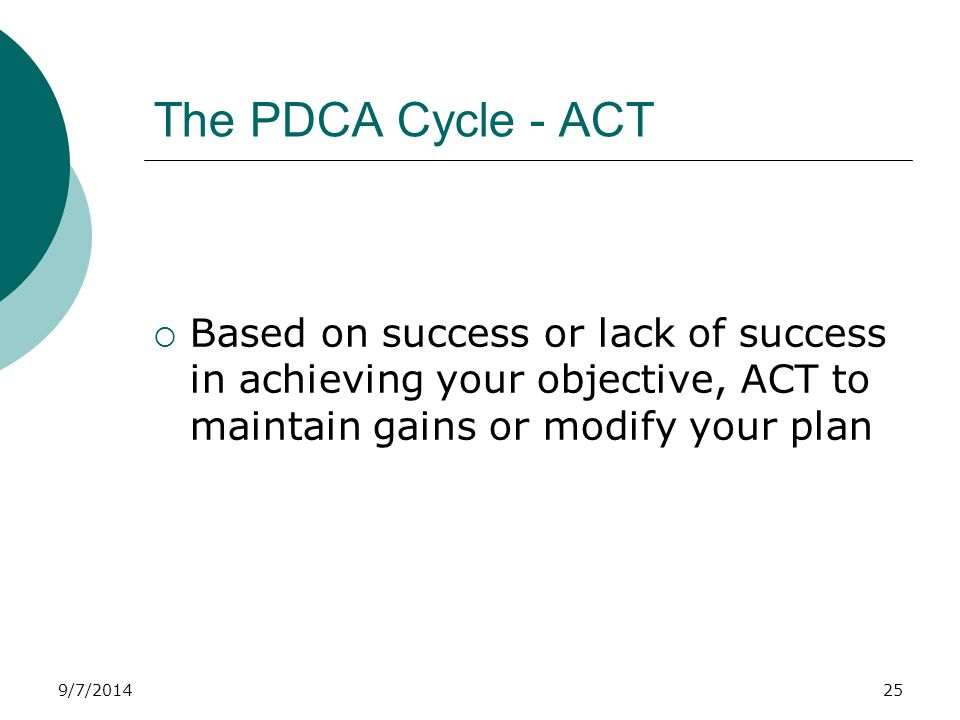 9/7/2014 The PDCA Cycle - ACT  Based on success or lack of success in achieving your objective, ACT to maintain gains or modify your plan 25