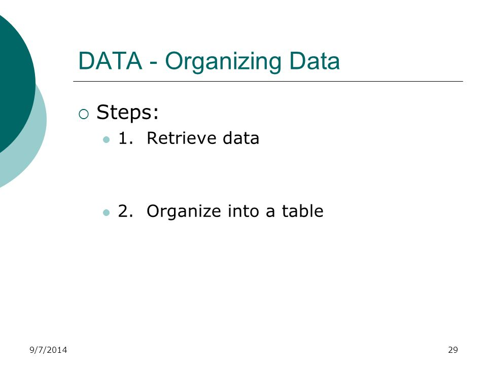 9/7/2014 DATA - Organizing Data  Steps: 1. Retrieve data 2. Organize into a table 29