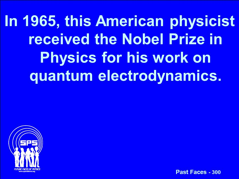 In 1965, this American physicist received the Nobel Prize in Physics for his work on quantum electrodynamics.