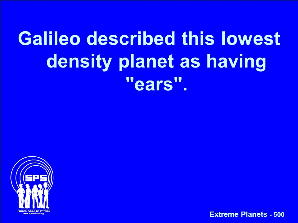 Galileo described this lowest density planet as having ears . Extreme Planets - 500