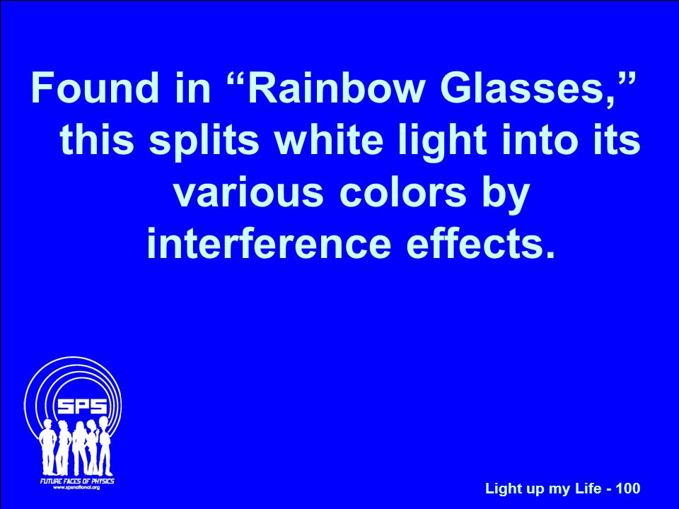 Found in Rainbow Glasses, this splits white light into its various colors by interference effects.