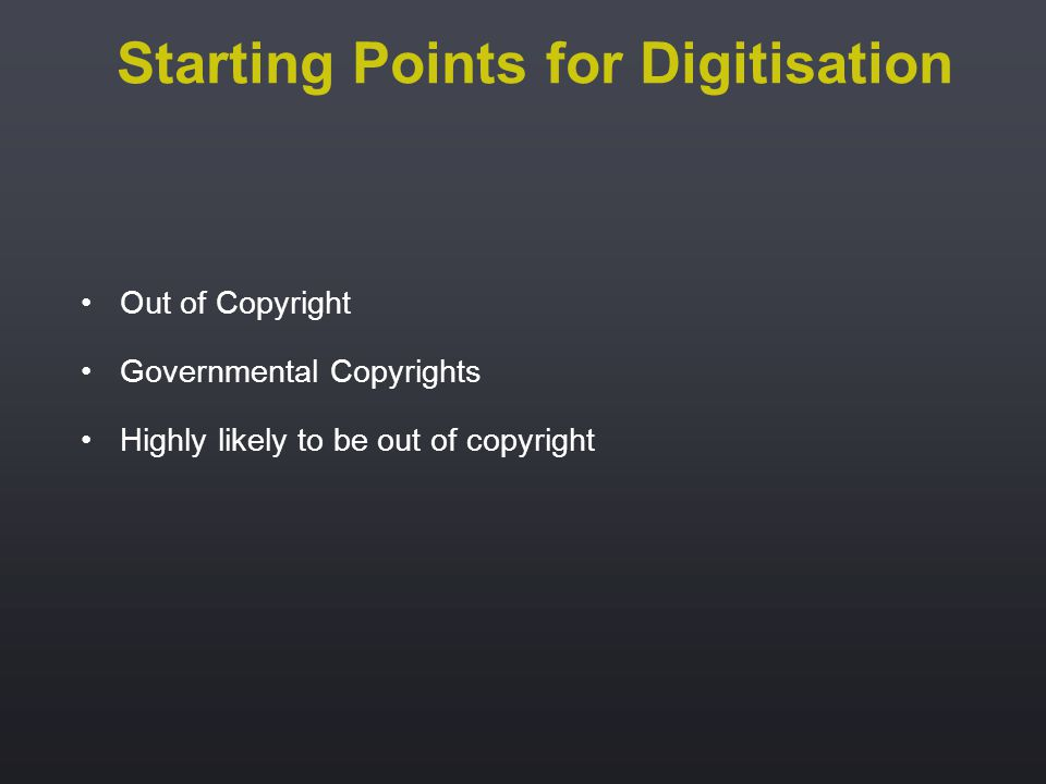 Out of Copyright Governmental Copyrights Highly likely to be out of copyright Starting Points for Digitisation