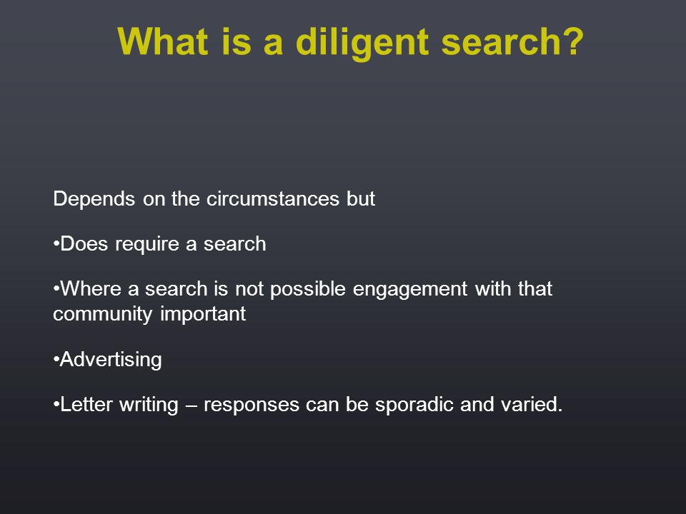 Depends on the circumstances but Does require a search Where a search is not possible engagement with that community important Advertising Letter writing – responses can be sporadic and varied.