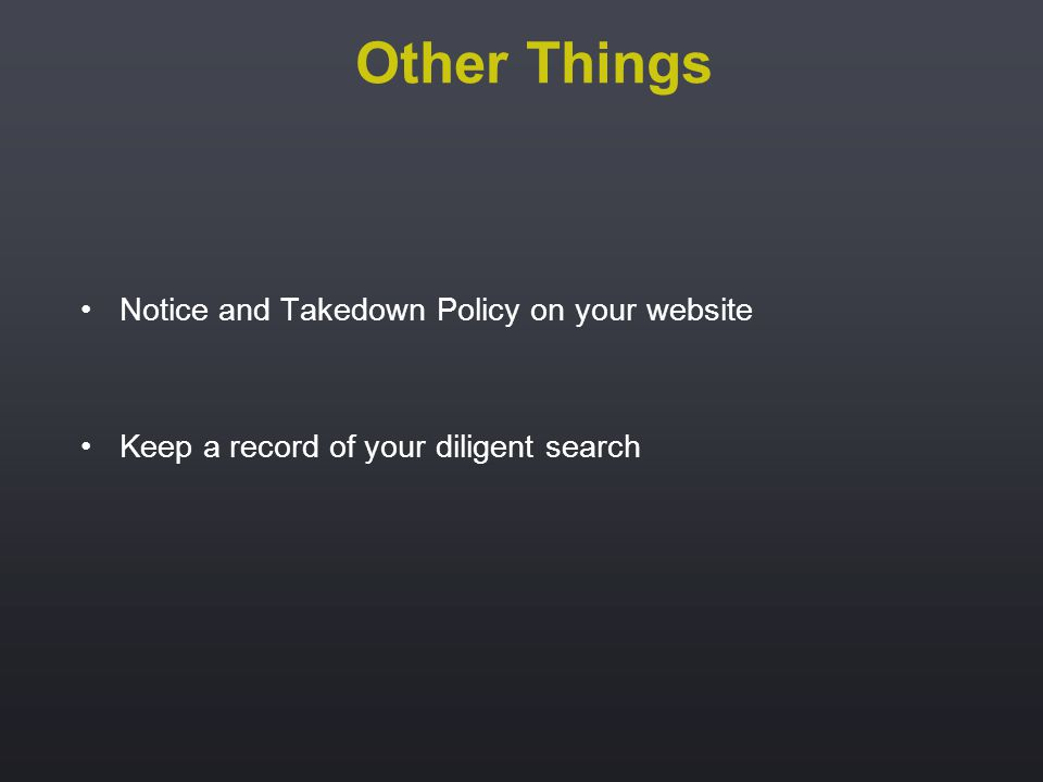 Notice and Takedown Policy on your website Keep a record of your diligent search Other Things