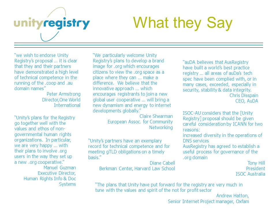 What they Say we wish to endorse Unity Registry's proposal … it is clear that they and their partners have demonstrated a high level of technical competence in the running of the.coop and.au domain names Peter Armstrong Director,One World International We particularly welcome Unity Registry's plans to develop a brand image for.org which encourages citizens to view the.org space as a place where they can … make a difference.