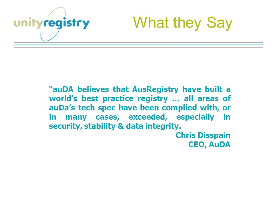 What they Say auDA believes that AusRegistry have built a world's best practice registry … all areas of auDa's tech spec have been complied with, or in many cases, exceeded, especially in security, stability & data integrity.