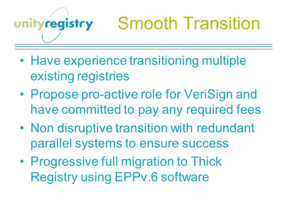 Smooth Transition Have experience transitioning multiple existing registries Propose pro-active role for VeriSign and have committed to pay any required fees Non disruptive transition with redundant parallel systems to ensure success Progressive full migration to Thick Registry using EPPv.6 software
