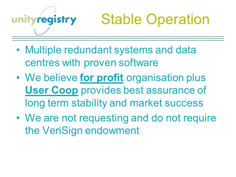 Stable Operation Multiple redundant systems and data centres with proven software We believe for profit organisation plus User Coop provides best assurance of long term stability and market success We are not requesting and do not require the VeriSign endowment