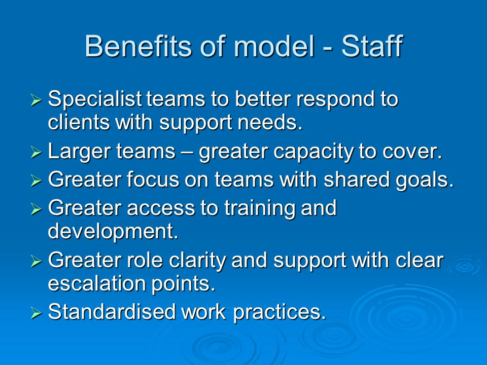 Benefits of model - Staff  Specialist teams to better respond to clients with support needs.  Larger teams – greater capacity to cover.  Greater fo