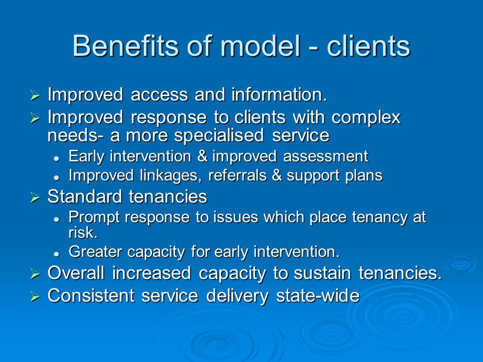 Benefits of model - clients  Improved access and information.  Improved response to clients with complex needs- a more specialised service Early int