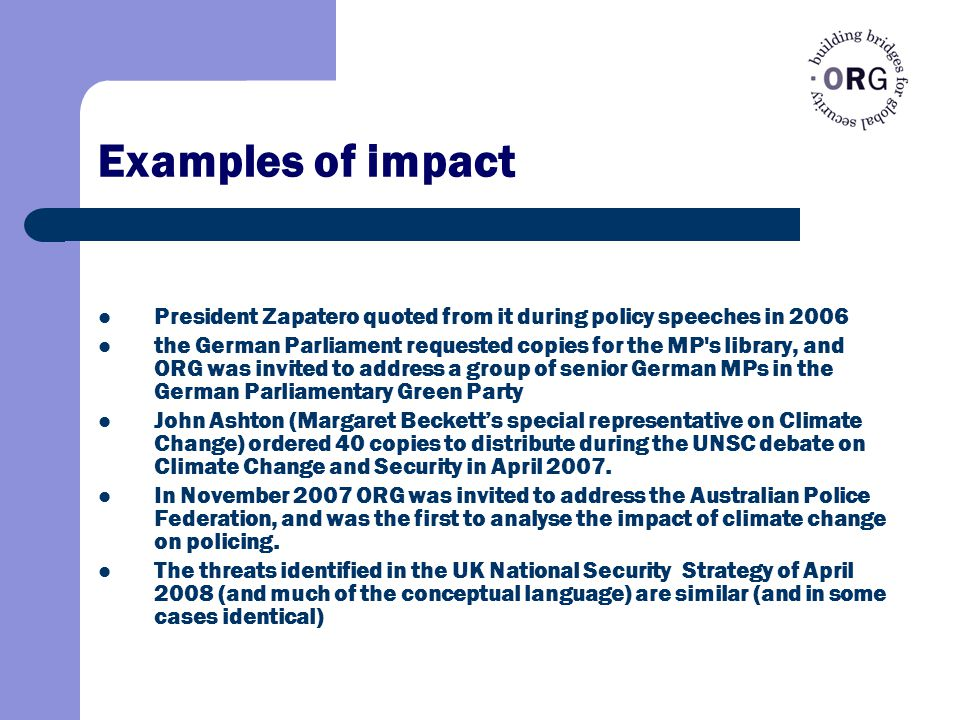 Examples of impact President Zapatero quoted from it during policy speeches in 2006 the German Parliament requested copies for the MP s library, and ORG was invited to address a group of senior German MPs in the German Parliamentary Green Party John Ashton (Margaret Beckett's special representative on Climate Change) ordered 40 copies to distribute during the UNSC debate on Climate Change and Security in April 2007.