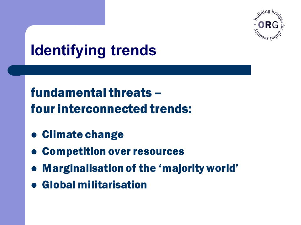 Identifying trends Climate change Competition over resources Marginalisation of the 'majority world' Global militarisation fundamental threats – four interconnected trends: