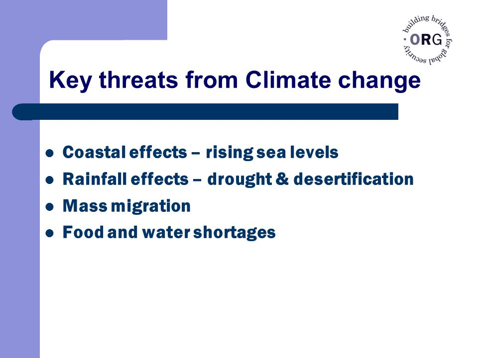Key threats from Climate change Coastal effects – rising sea levels Rainfall effects – drought & desertification Mass migration Food and water shortages