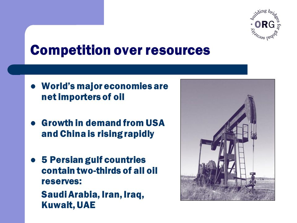 Competition over resources World's major economies are net importers of oil Growth in demand from USA and China is rising rapidly 5 Persian gulf countries contain two-thirds of all oil reserves: Saudi Arabia, Iran, Iraq, Kuwait, UAE