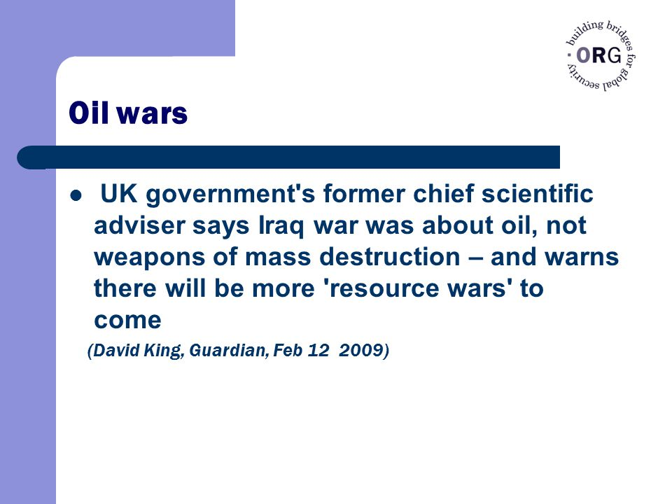 Oil wars UK government s former chief scientific adviser says Iraq war was about oil, not weapons of mass destruction – and warns there will be more resource wars to come (David King, Guardian, Feb 12 2009)