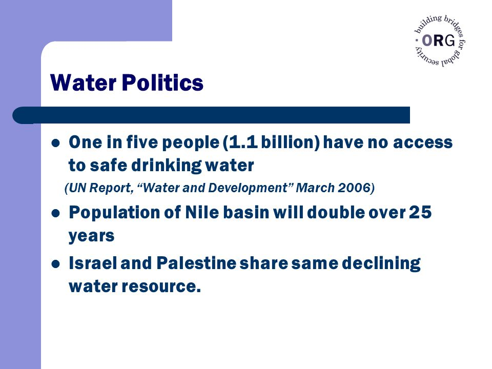 Water Politics One in five people (1.1 billion) have no access to safe drinking water (UN Report, Water and Development March 2006) Population of Nile basin will double over 25 years Israel and Palestine share same declining water resource.