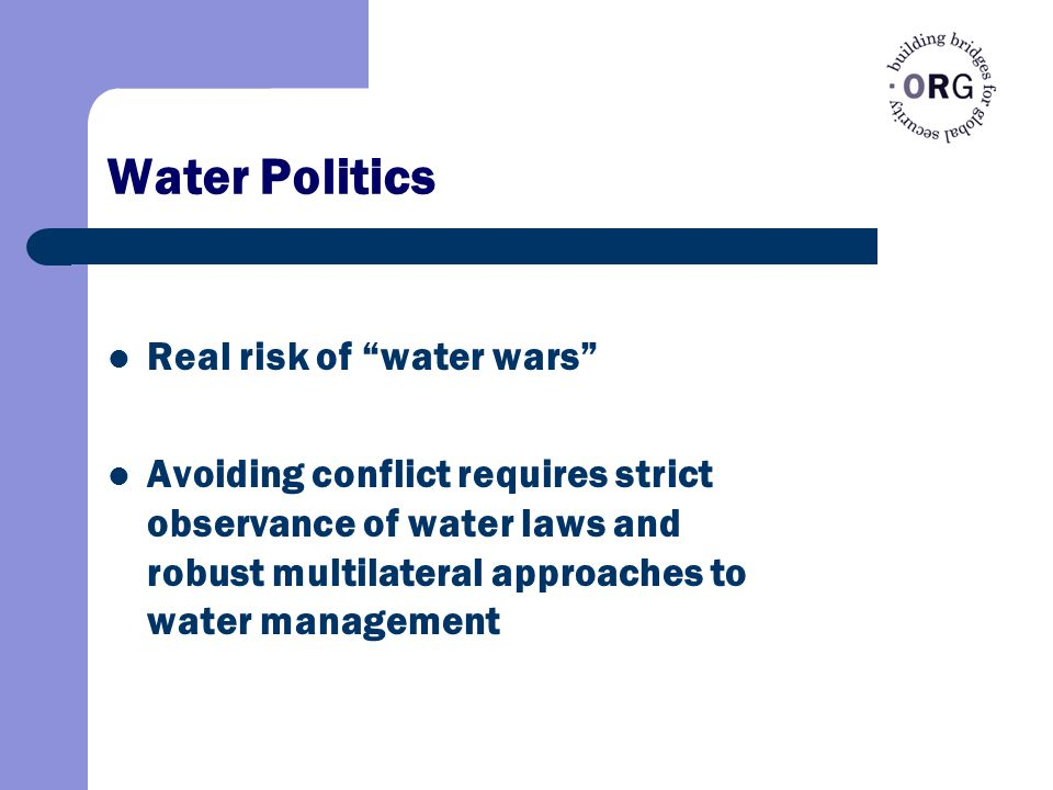 Water Politics Real risk of water wars Avoiding conflict requires strict observance of water laws and robust multilateral approaches to water management