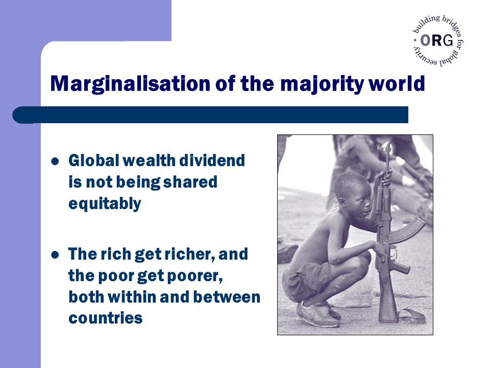 Marginalisation of the majority world Global wealth dividend is not being shared equitably The rich get richer, and the poor get poorer, both within and between countries