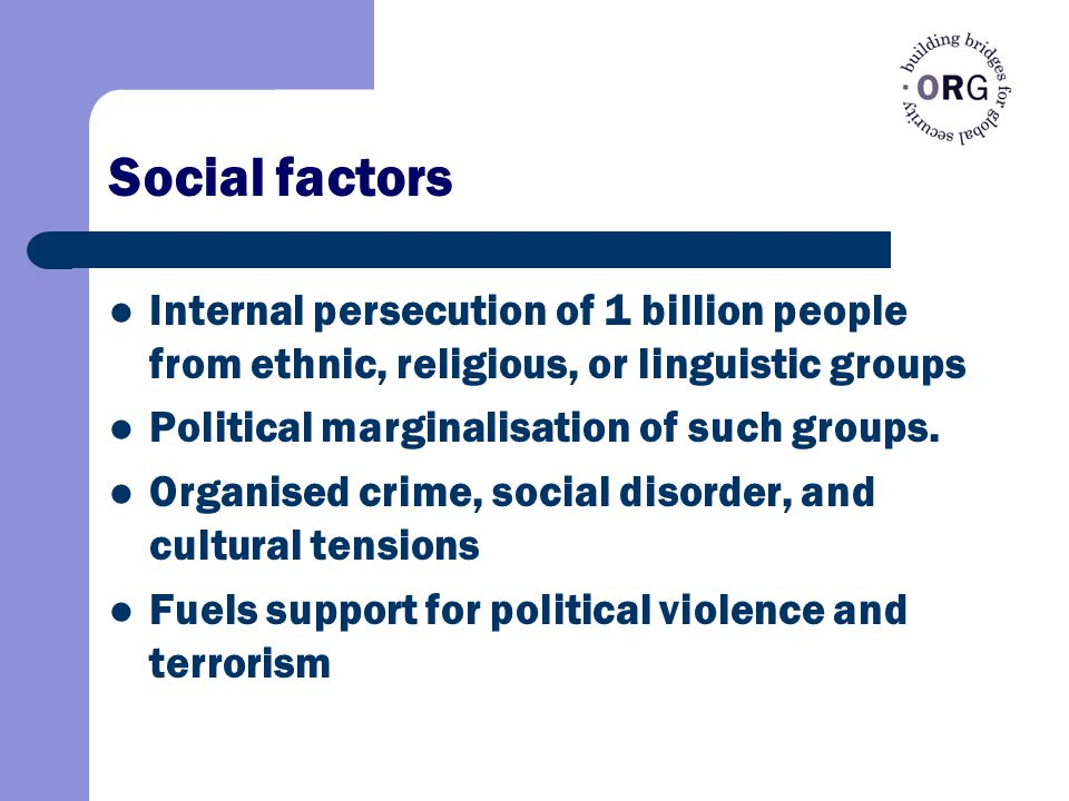 Social factors Internal persecution of 1 billion people from ethnic, religious, or linguistic groups Political marginalisation of such groups.